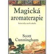 Magická aromaterapie: Léčení těla, mysli a ducha - Kniha