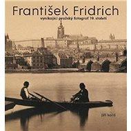 František Fridrich: vynikající pražský fotograf 19. století - Kniha
