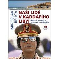 Naši lidé v Kaddáfího Libyi: Nejen o zbraních, semtexu a Lockerbie - Kniha