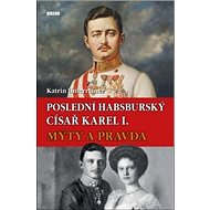 Poslední habsburský císař Karel I.: Mýty a pravda - Kniha