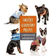 Oblečky a doplňky pro psy: 20 nápadů na pletení a háčkování pro psy - Kniha