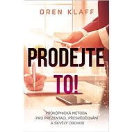 Prodejte to!: Průkopnická metoda pro prezentaci, přesvědčování a skvělý obchod - Kniha