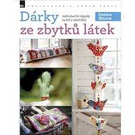 Dárky ze zbytků látek: Jednoduché nápady na šití z odstřižků - Kniha