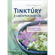 Tinktúry z liečivých rastlín: Vlastnoručne vyrobené účinné výťažky z rastlín - Kniha