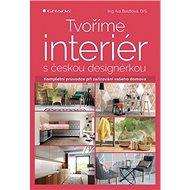 Tvoříme interiér s českou designérkou: Kompletní průvodce při zařizování vašeho domova - Kniha