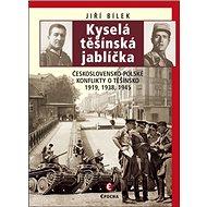 Kyselá těšínská jablíčka: Československo-polské konflikty o Těšínsko 1919, 1938, 1945 - Kniha