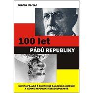 100 let pádů republiky: Skrytá pravda o smrti rakouské říše a vzniku samostatného československého s - Kniha