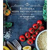 Kuchařka nejen pro vegetariány: 50 bezmasých receptů - Kniha
