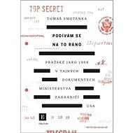 Podívám se na to ráno: Pražské jaro 1968 v tajných dokumentech ministerstva zahraničí USA - Kniha