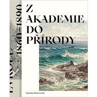 Z akademie do přírody: Podoby krajinomalby ve střední Evropě 1860–1890 - Kniha