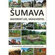 Šumava Bavorský les Mühlviertel: 77 romantických, dobrodružných a tajemných míst