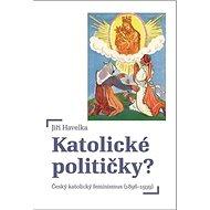 Katolické političky?: Český katolický feminismus (1896-1939) - Kniha