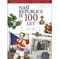 Naší republice je 100 let: Přelomové okamžiky, osobnosti, fakta, 1918-2018 - Kniha