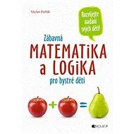 Zábavná matematika a logika pro bystré děti: Rozvíjejete nadání svých dětí! - Kniha