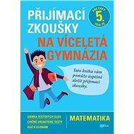 Přijímací zkoušky na víceletá gymnázia Matematika: Pro žáky 5. tříd ZŠ - Kniha