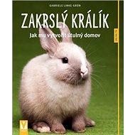 Zakrslý králík: Jak mu vytvořit útulný domov - Kniha