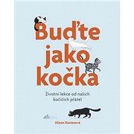 Buďte jako kočka: Životní lekce od našich kočičích přátel - Kniha