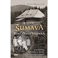 Šumava Roklanská hájenka: Vzpomínky a obrázky ze života lidí na šumavské samotě - Kniha