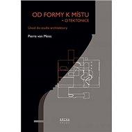 Od formy k místu + o tektonice: Úvod do studia architektury - Kniha