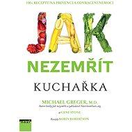 Jak nezemřít Kuchařka: 100 + receptů na prevenci a odvrácení nemoci - Kniha