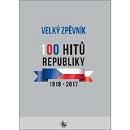 Velký zpěvník 100 hitů republiky: 1918 - 2017 - Kniha