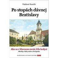 Po stopách dávnej Bratislavy: Ako sa v hlavnom meste žilo kedysi - Kniha