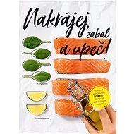 Nakrájej, zabal a upeč!: Geniálně jednoduché pokrmy z trouby se šablonami receptů - Kniha