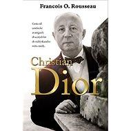 Christian Dior: Cesta od umělecké avantgardy dvacátých let do nablýskaného světa módy... - Kniha