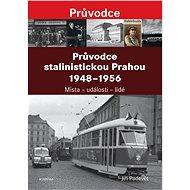 Průvodce stalinistickou Prahou 1948 - 1956: Místa – události – lidé - Kniha