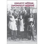 Odpustit můžeme, zapomenout nesmíme: Pamětí sedláka Jana Vaňka z Litultovic - Kniha
