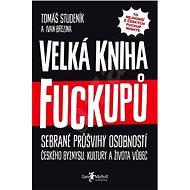 Velká kniha fuckupů: Sebrané průšvihy osobností českého byznysu, kultury a života vůbec