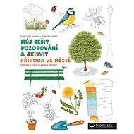Příroda ve městě - Můj sešit pozorování a aktivit - Kniha