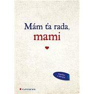 Mám ťa rada, mami: Originálne vyznanie lásky, ktoré môžete vyplniť a darovať - Kniha