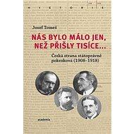 Nás bylo málo jen, než přišly tisíce...: Česká strana státoprávně pokroková (1908-1918) - Kniha