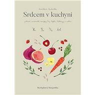 Srdcem v kuchyni: zdravé, autorské recepty bez lepku, laktózy a cukru - Kniha
