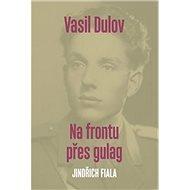 Vasil Dulov Na frontu přes gulag - Kniha
