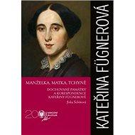 Kateřina Fügnerová Manželka, matka, tchyně: Dochované památky a korespondence - Kniha