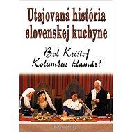 Utajovaná história slovenskej kuchyne: Bol Krištof Kolumbus klamár? - Kniha