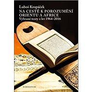 Na cestě k porozumění Orientu a Africe: Vybrané texty z let 1964-2016 - Kniha