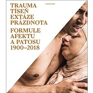 Trauma, tíseň, extáze, prázdnota: Formule afektu a patosu 1900-2018 - Kniha