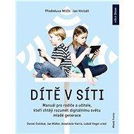 Dítě vsíti: Manuál pro rodiče a učitele, kteří chtějí rozumět digitálnímu světu mladé genera - Kniha