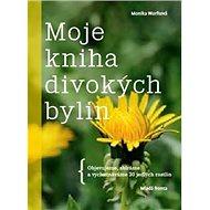 Moje kniha divokých bylin: Objevujeme, sbíráme a vychutnáváme30 jedlých rostlin - Kniha