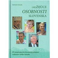 (Ne)Žijúce osobnosti Slovenska: 25 inšpirujúcich životných príbehov velikánov nášho národa - Kniha