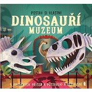 Postav si vlastní Dinosauří muzeum: 5 pravých příšer k postavení a vystavení - Kniha