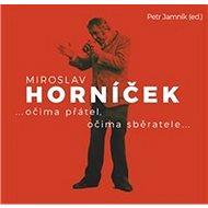 Miroslav Horníček: ...očima přátel, očima sběratele... - Kniha