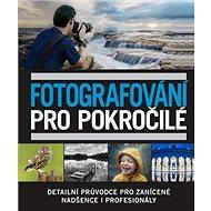 Fotografování pro pokročilé: Detailní průvodce pro zanícené nadšence i profesionály - Kniha