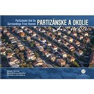 Partizánske a okolie z neba: Partizánske and ist Surroundings From Heaven - Kniha