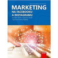 Marketing na Facebooku a Instagramu: Využijte naplno organický dosah i sponzorované příspěvky - Kniha