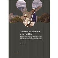 Ztraceni v kaňonech a na rančích: Sociální a ekologická adaptace Tarahumarů v severním Mexiku - Kniha