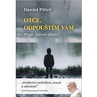 Otče, odpouštím vám: Přežít zničené dětství - Kniha